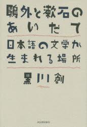 『鴎外と漱石のあいだで――日本語の文学が生まれる場所』(黒川創 著 河出書房新社) 定価:本体3000円+税