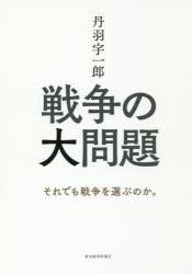 『戦争の大問題——それでも戦争を選ぶのか。』(丹羽宇一郎 著 東洋経済新報社) 定価:本体1500円+税